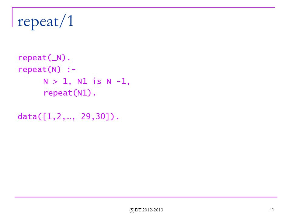 (S)DT 2012-2013 41 repeat/1 repeat(_N). repeat(N) :- N > 1, N1 is N -1, repeat(N1). data([1,2,…, 29,30]).