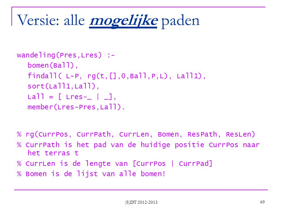 Versie: alle mogelijke paden wandeling(Pres,Lres) :- bomen(Ball), findall( L-P, rg(t,[],0,Ball,P,L), Lall1), sort(Lall1,Lall), Lall = [ Lres-_ | _], m