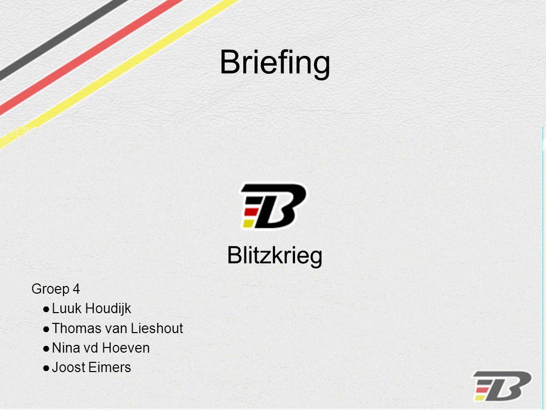 Briefing Blitzkrieg Groep 4 ●Luuk Houdijk ●Thomas van Lieshout ●Nina vd Hoeven ●Joost Eimers