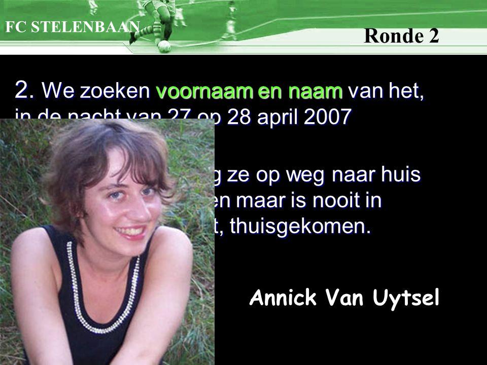 2. We zoeken voornaam en naam van het, in de nacht van 27 op 28 april 2007 verdwenen meisje. Omstreeks 4 uur ging ze op weg naar huis na een fuif in S