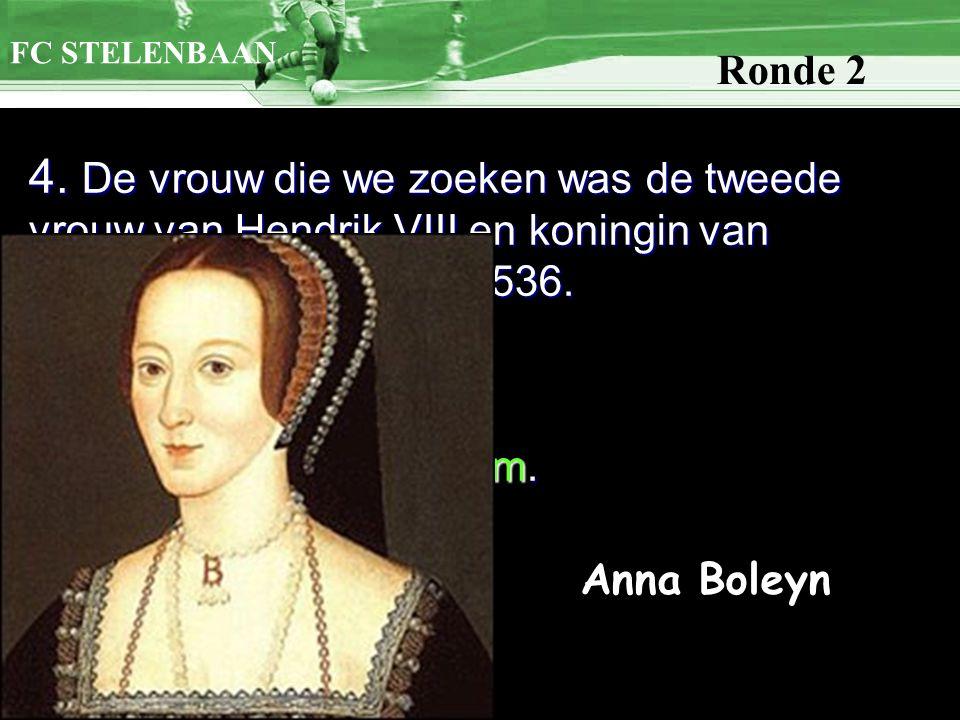 4. De vrouw die we zoeken was de tweede vrouw van Hendrik VIII en koningin van Engeland van 1533 tot 1536. Graag voornaam en naam. FC STELENBAAN Ronde
