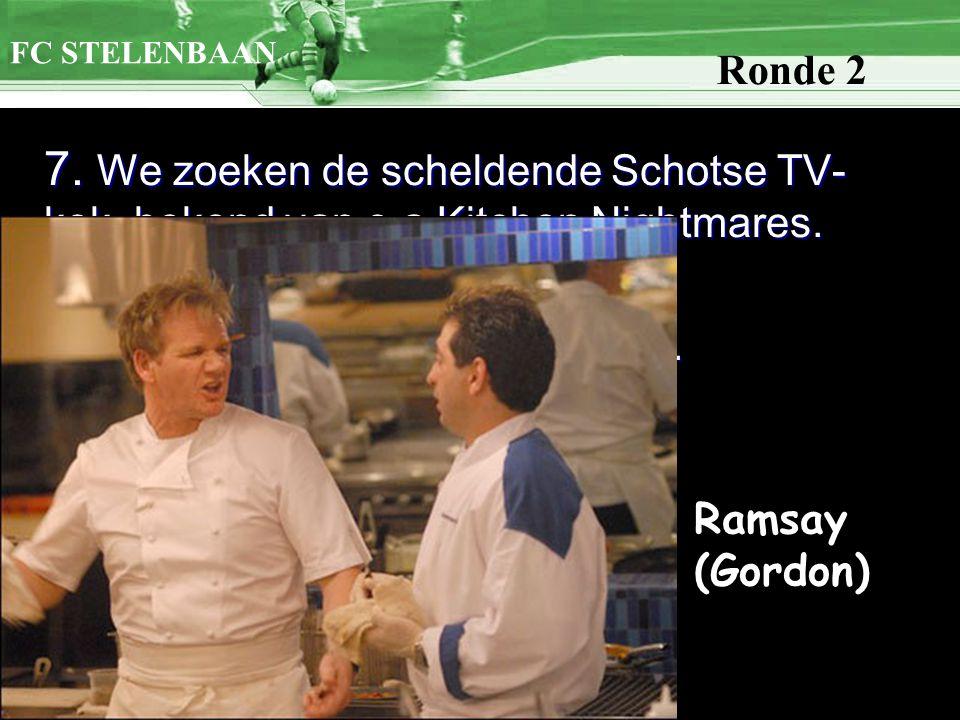 7. We zoeken de scheldende Schotse TV- kok, bekend van o.a Kitchen Nightmares. Hier is de achternaam voldoende. FC STELENBAAN Ronde 2 Ramsay (Gordon)