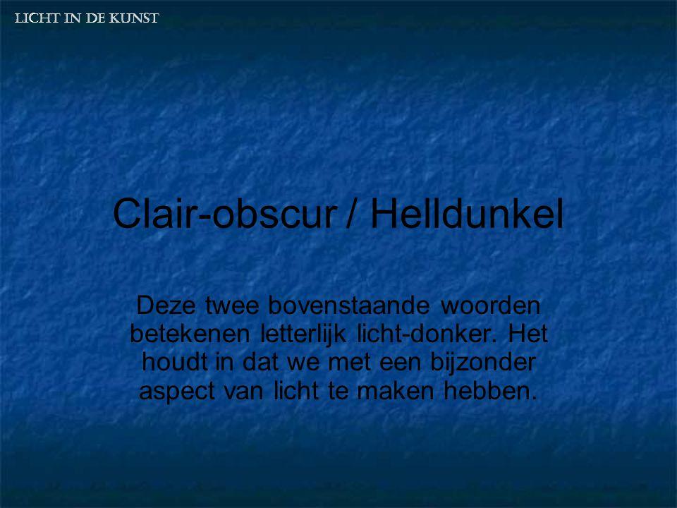 Clair-obscur / Helldunkel Deze twee bovenstaande woorden betekenen letterlijk licht-donker. Het houdt in dat we met een bijzonder aspect van licht te