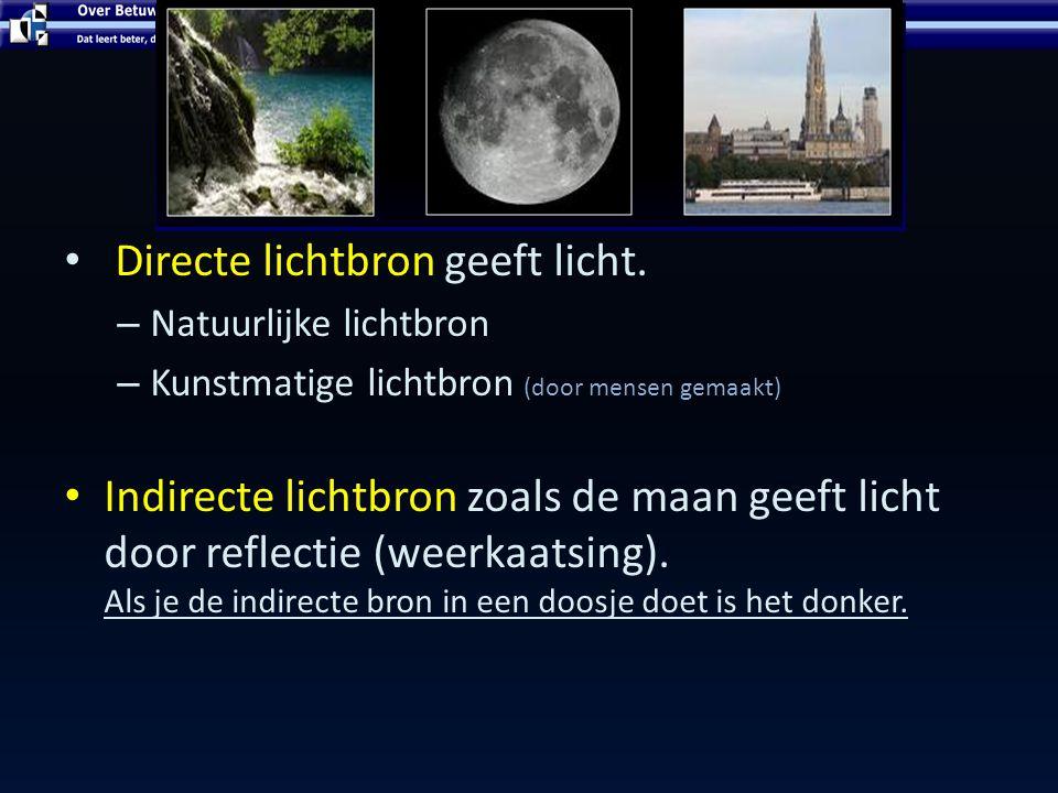 LICHT – ZIEN EN LICHTBRONNEN Licht bron Directe lichtbron geeft licht. – Natuurlijke lichtbron – Kunstmatige lichtbron (door mensen gemaakt) Indirecte