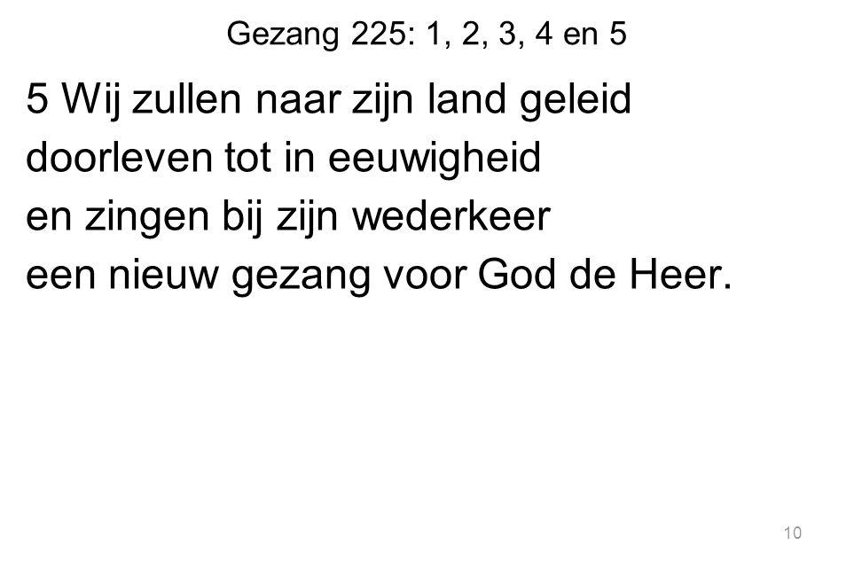 Gezang 225: 1, 2, 3, 4 en 5 5 Wij zullen naar zijn land geleid doorleven tot in eeuwigheid en zingen bij zijn wederkeer een nieuw gezang voor God de Heer.
