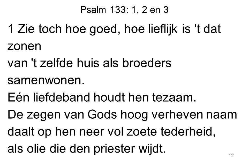 Psalm 133: 1, 2 en 3 1 Zie toch hoe goed, hoe lieflijk is t dat zonen van t zelfde huis als broeders samenwonen.