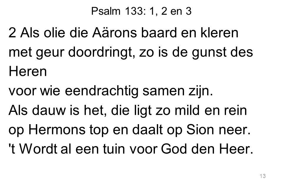 Psalm 133: 1, 2 en 3 2 Als olie die Aärons baard en kleren met geur doordringt, zo is de gunst des Heren voor wie eendrachtig samen zijn.
