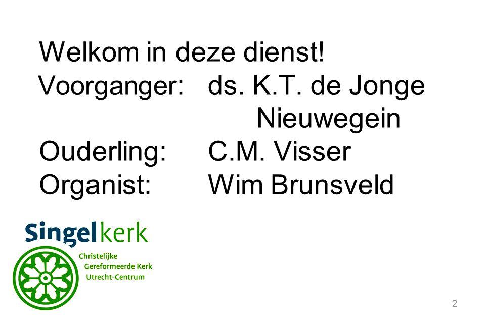 2 Welkom in deze dienst. Voorganger :ds. K.T. de Jonge Nieuwegein Ouderling:C.M.