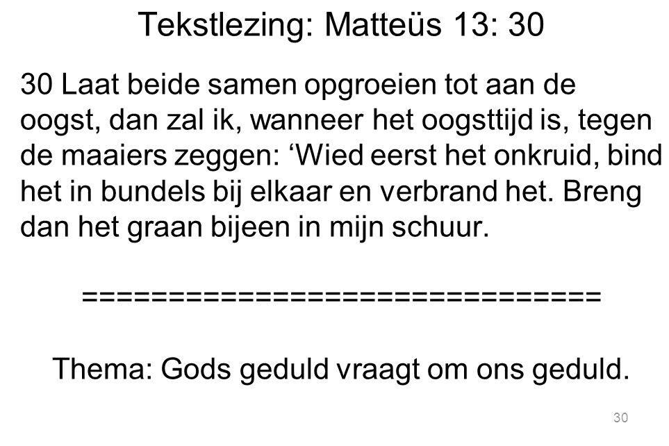 30 Tekstlezing: Matteüs 13: 30 30 Laat beide samen opgroeien tot aan de oogst, dan zal ik, wanneer het oogsttijd is, tegen de maaiers zeggen: 'Wied eerst het onkruid, bind het in bundels bij elkaar en verbrand het.