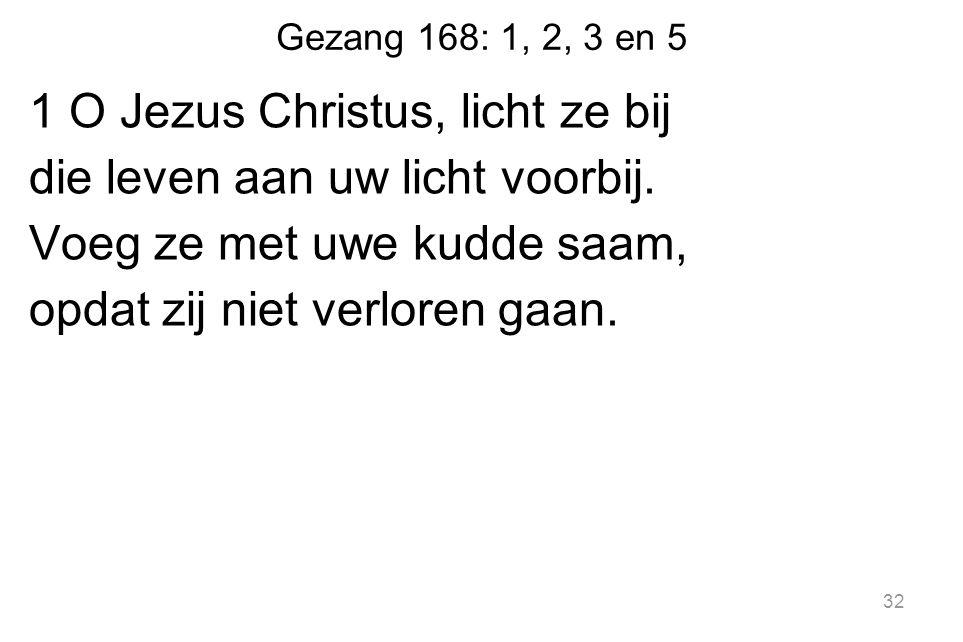 Gezang 168: 1, 2, 3 en 5 1 O Jezus Christus, licht ze bij die leven aan uw licht voorbij.