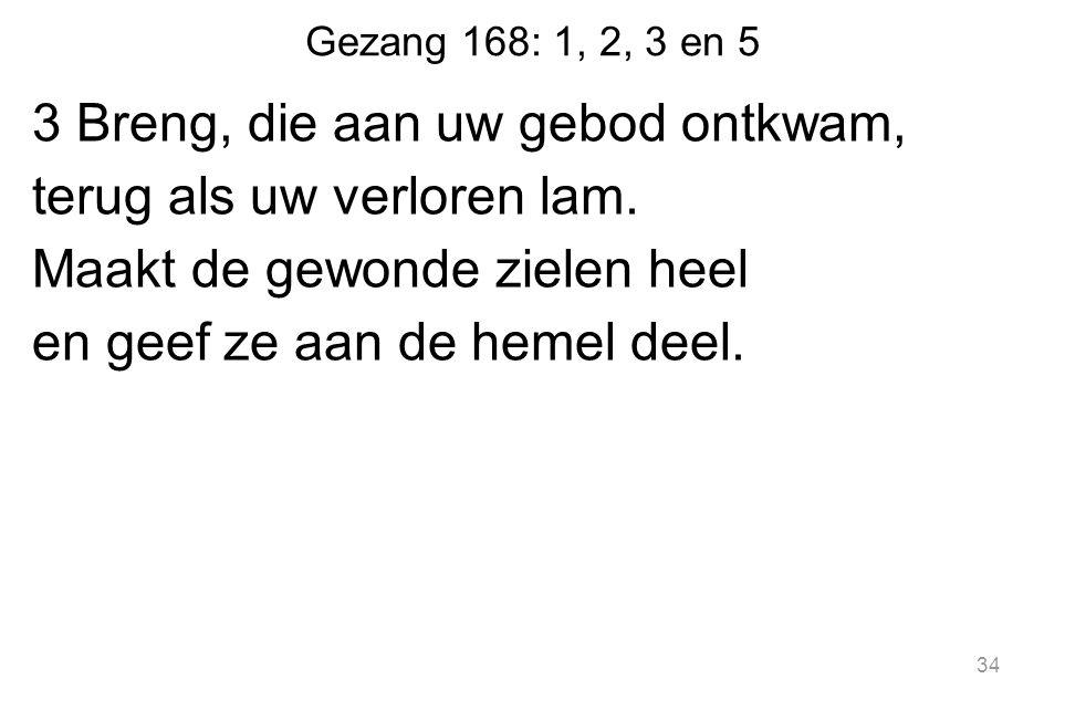 Gezang 168: 1, 2, 3 en 5 3 Breng, die aan uw gebod ontkwam, terug als uw verloren lam.