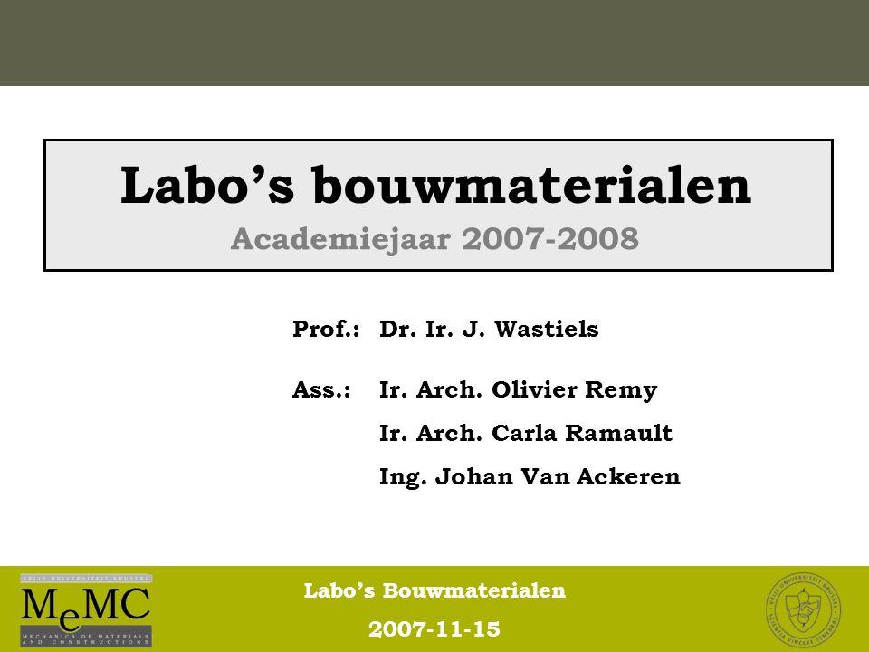 Labo's Bouwmaterialen 2007-11-15 Labo's bouwmaterialen Prof.: Dr. Ir. J. Wastiels Ass.: Ir. Arch. Olivier Remy Ir. Arch. Carla Ramault Ing. Johan Van