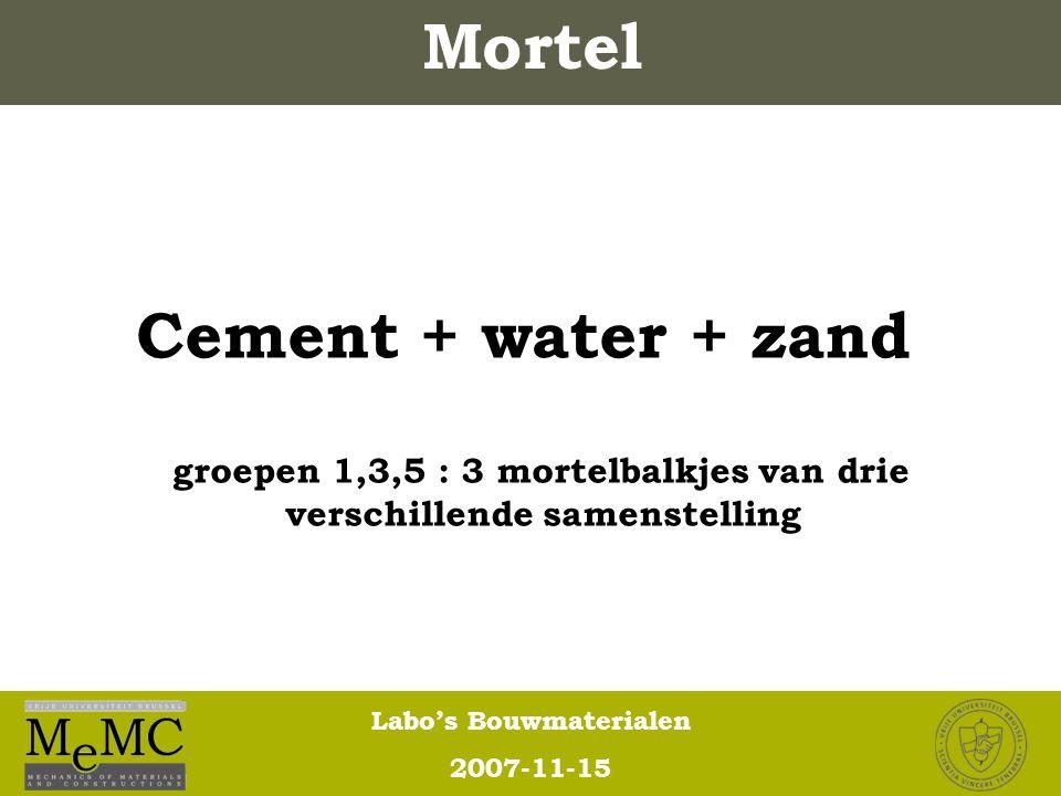 Labo's Bouwmaterialen 2007-11-15 Cement + water + zand groepen 1,3,5 : 3 mortelbalkjes van drie verschillende samenstelling Mortel