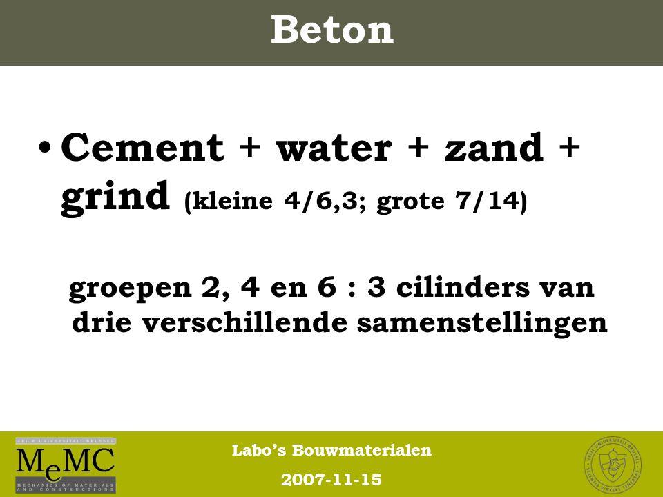 Labo's Bouwmaterialen 2007-11-15 Cement + water + zand + grind (kleine 4/6,3; grote 7/14) groepen 2, 4 en 6 : 3 cilinders van drie verschillende samen