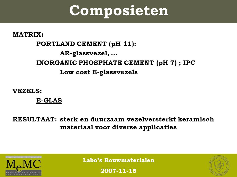 Labo's Bouwmaterialen 2007-11-15 Composieten MATRIX: PORTLAND CEMENT (pH 11): AR-glassvezel, … INORGANIC PHOSPHATE CEMENT (pH 7) ; IPC Low cost E-glas