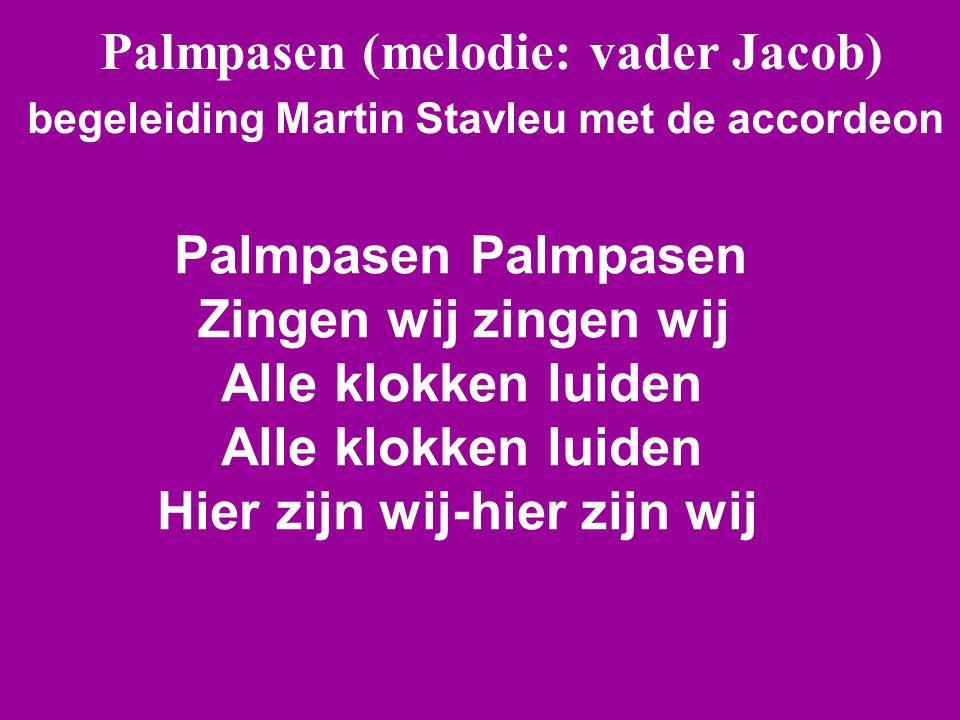 Palmpasen (melodie: vader Jacob) begeleiding Martin Stavleu met de accordeon Palmpasen Palmpasen Zingen wij zingen wij Alle klokken luiden Alle klokken luiden Hier zijn wij-hier zijn wij