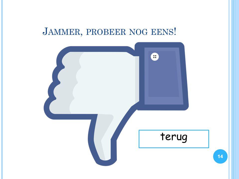 J AMMER, PROBEER NOG EENS ! 14 terug