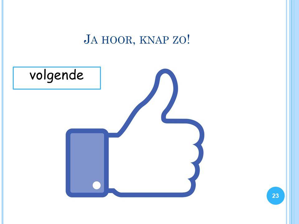 J A HOOR, KNAP ZO ! 23 volgende