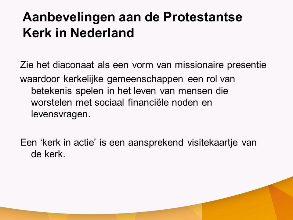 Aanbevelingen aan de Protestantse Kerk in Nederland Zie het diaconaat als een vorm van missionaire presentie waardoor kerkelijke gemeenschappen een rol van betekenis spelen in het leven van mensen die worstelen met sociaal financiële noden en levensvragen.
