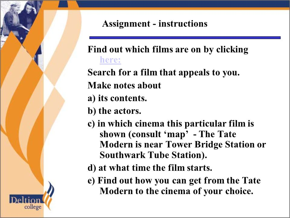Assignment - instructions Find out which films are on by clicking here: here: Search for a film that appeals to you. Make notes about a) its contents.