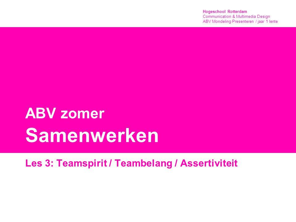 Hogeschool Rotterdam Communication & Multimedia Design ABV Mondeling Presenteren / jaar 1 lente ABV zomer Samenwerken Les 3: Teamspirit / Teambelang / Assertiviteit