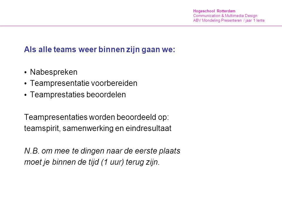 Hogeschool Rotterdam Communication & Multimedia Design ABV Mondeling Presenteren / jaar 1 lente Als alle teams weer binnen zijn gaan we: Nabespreken Teampresentatie voorbereiden Teamprestaties beoordelen Teampresentaties worden beoordeeld op: teamspirit, samenwerking en eindresultaat N.B.