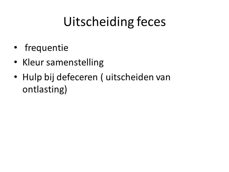 Uitscheiding feces frequentie Kleur samenstelling Hulp bij defeceren ( uitscheiden van ontlasting)