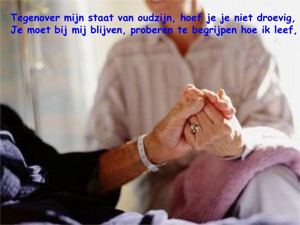 Probeer te begrijpen dat op een zekere ouderdom, men niet meer werkelijk leeft. Dat men slechts overleeft…