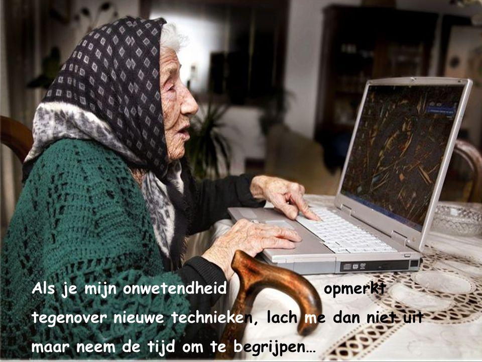 Als je mijn onwetendheid opmerkt tegenover nieuwe technieken, lach me dan niet uit maar neem de tijd om te begrijpen…