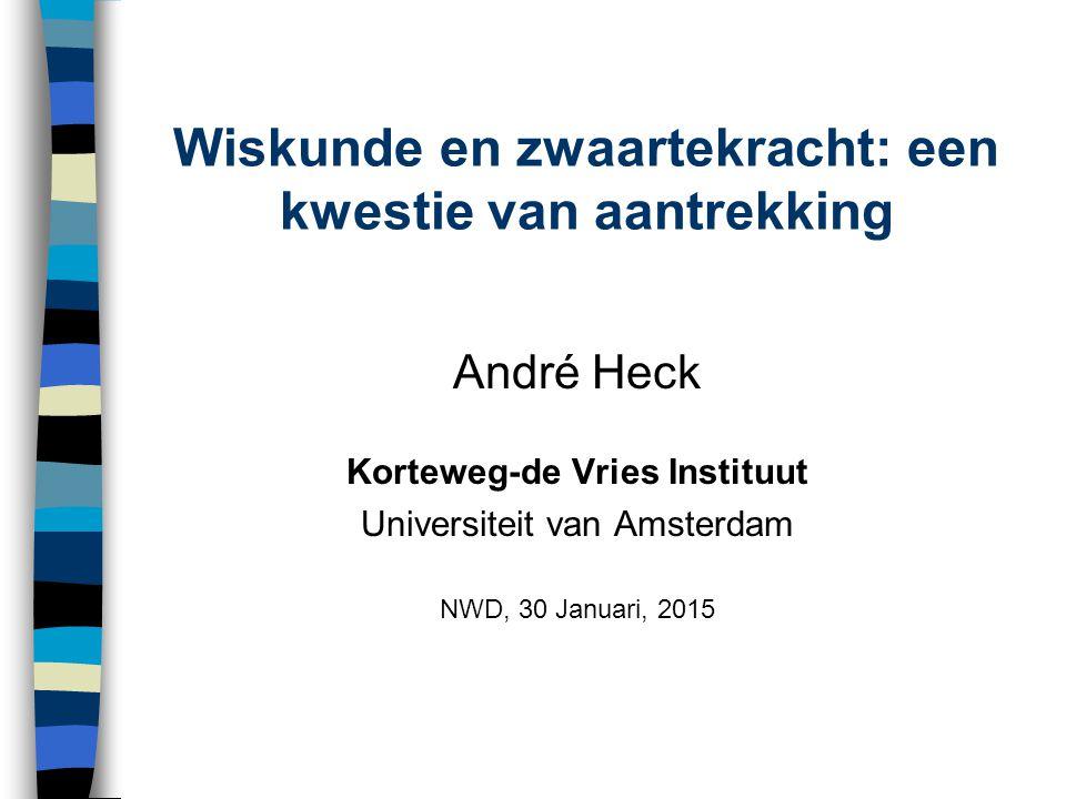 Wiskunde en zwaartekracht: een kwestie van aantrekking André Heck Korteweg-de Vries Instituut Universiteit van Amsterdam NWD, 30 Januari, 2015