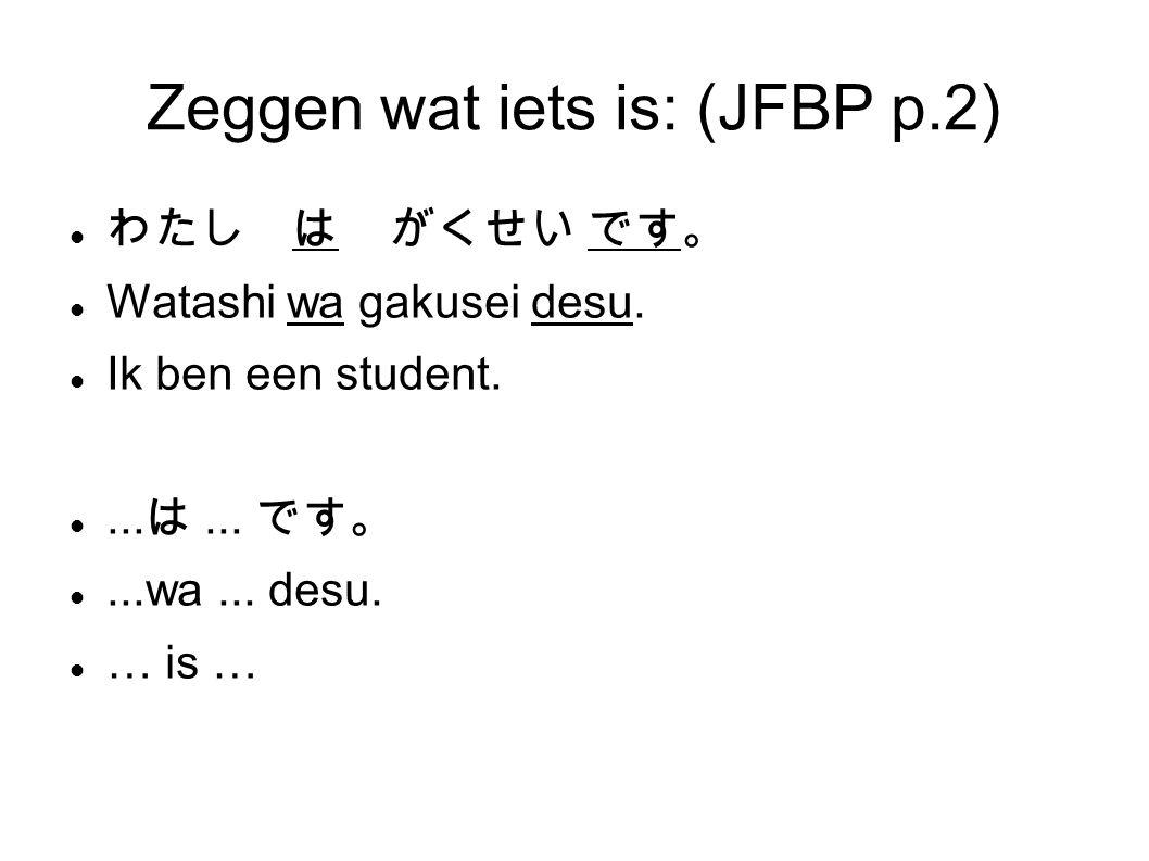 Zeggen wat iets is: (JFBP p.2) わたし は がくせい です。 Watashi wa gakusei desu.