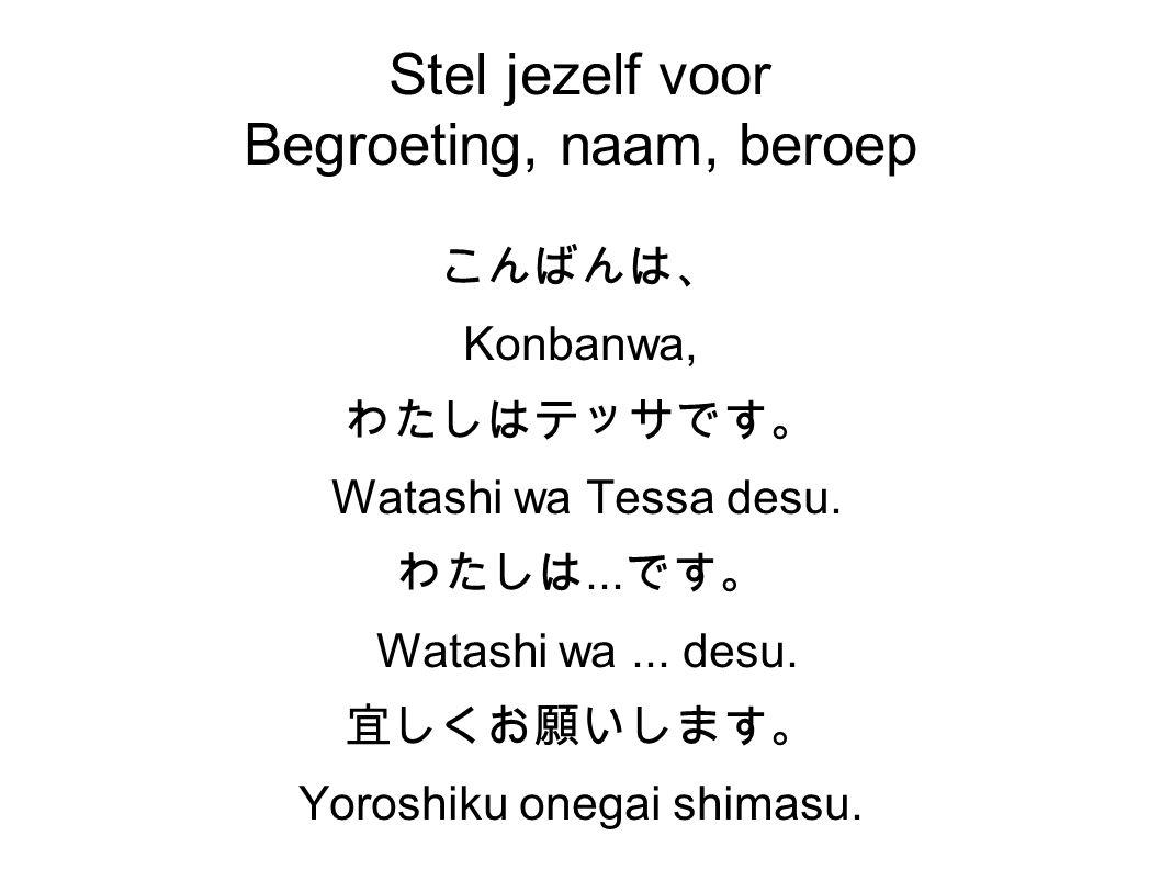 Stel jezelf voor Begroeting, naam, beroep こんばんは、 Konbanwa, わたしはテッサです。 Watashi wa Tessa desu.
