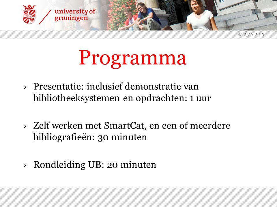 Programma ›Presentatie: inclusief demonstratie van bibliotheeksystemen en opdrachten: 1 uur ›Zelf werken met SmartCat, en een of meerdere bibliografieën: 30 minuten ›Rondleiding UB: 20 minuten 4/15/2015 | 3