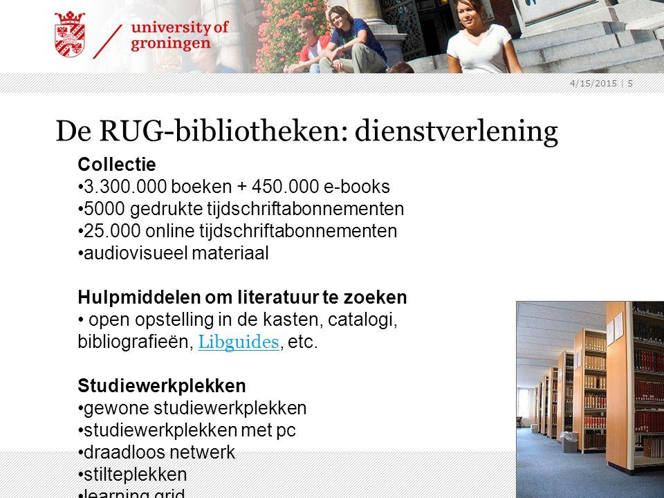 4/15/2015 | 5 De RUG-bibliotheken: dienstverlening Collectie 3.300.000 boeken + 450.000 e-books 5000 gedrukte tijdschriftabonnementen 25.000 online tijdschriftabonnementen audiovisueel materiaal Hulpmiddelen om literatuur te zoeken open opstelling in de kasten, catalogi, bibliografieën, Libguides, etc.