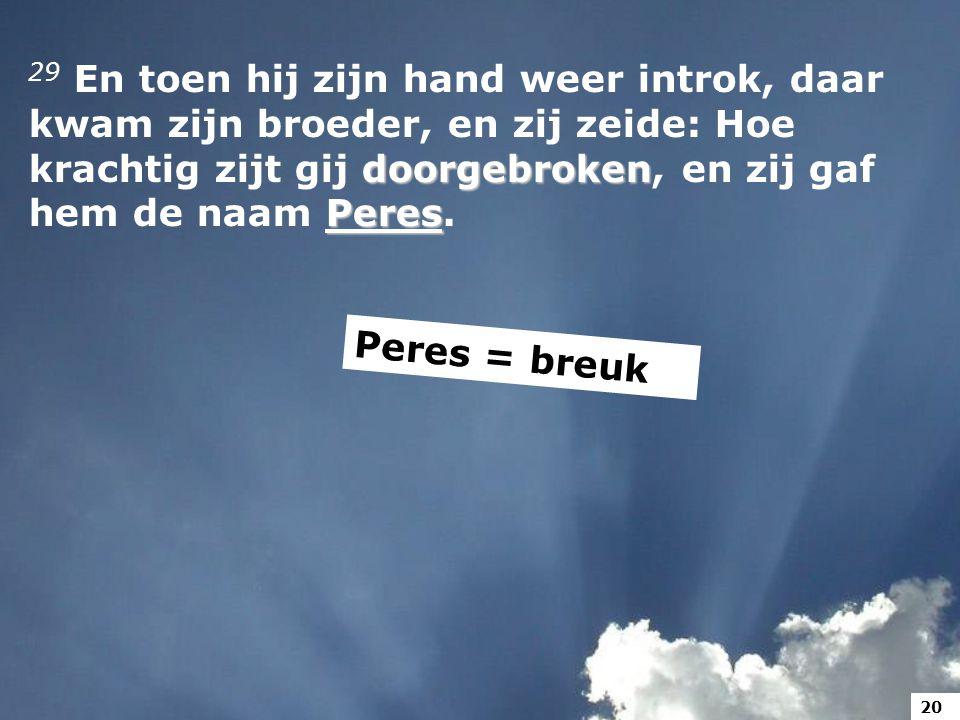 doorgebroken Peres 29 En toen hij zijn hand weer introk, daar kwam zijn broeder, en zij zeide: Hoe krachtig zijt gij doorgebroken, en zij gaf hem de naam Peres.