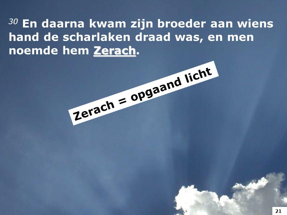Zerach 30 En daarna kwam zijn broeder aan wiens hand de scharlaken draad was, en men noemde hem Zerach.