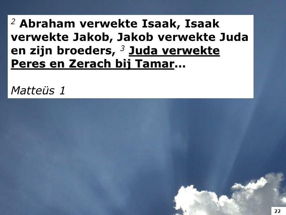 Juda verwekte Peres en Zerach bij Tamar 2 Abraham verwekte Isaak, Isaak verwekte Jakob, Jakob verwekte Juda en zijn broeders, 3 Juda verwekte Peres en Zerach bij Tamar...