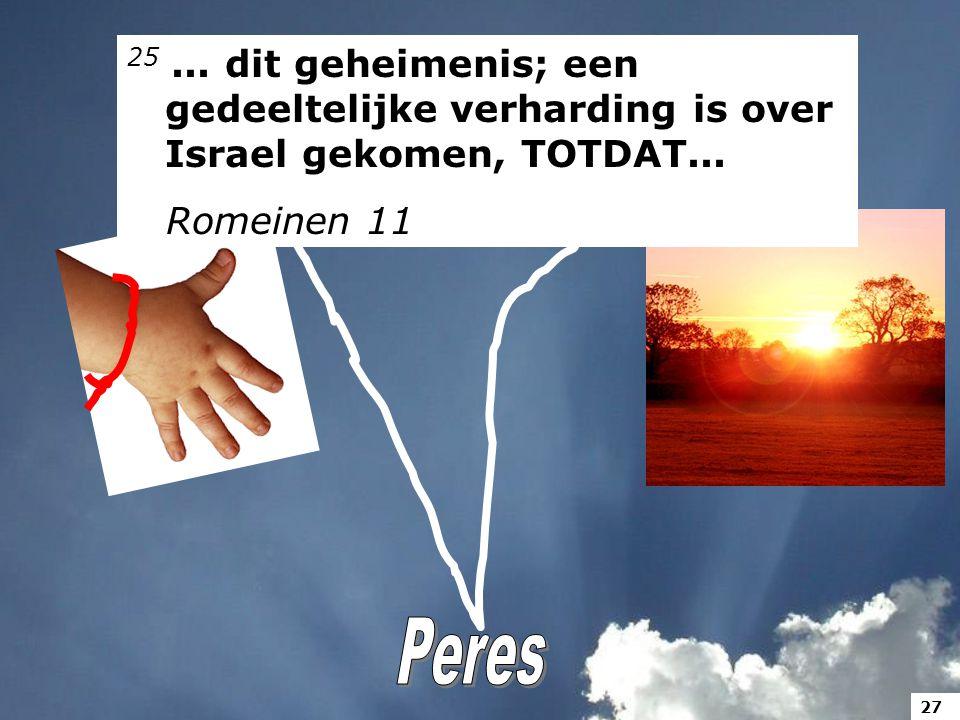 25... dit geheimenis; een gedeeltelijke verharding is over Israel gekomen, TOTDAT... Romeinen 11 27