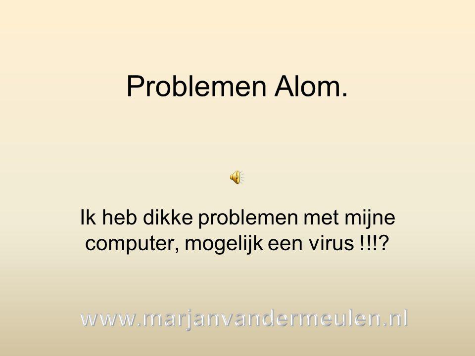 Problemen Alom. Ik heb dikke problemen met mijne computer, mogelijk een virus !!!