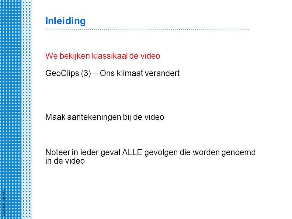 Inleiding We bekijken klassikaal de video GeoClips (3) – Ons klimaat verandert Maak aantekeningen bij de video Noteer in ieder geval ALLE gevolgen die worden genoemd in de video