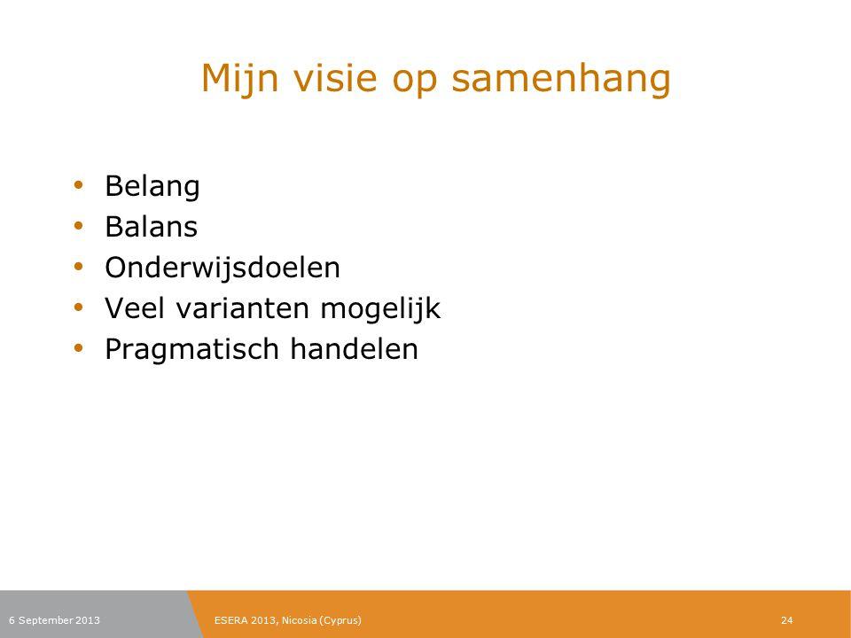 Mijn visie op samenhang Belang Balans Onderwijsdoelen Veel varianten mogelijk Pragmatisch handelen 6 September 2013ESERA 2013, Nicosia (Cyprus)24