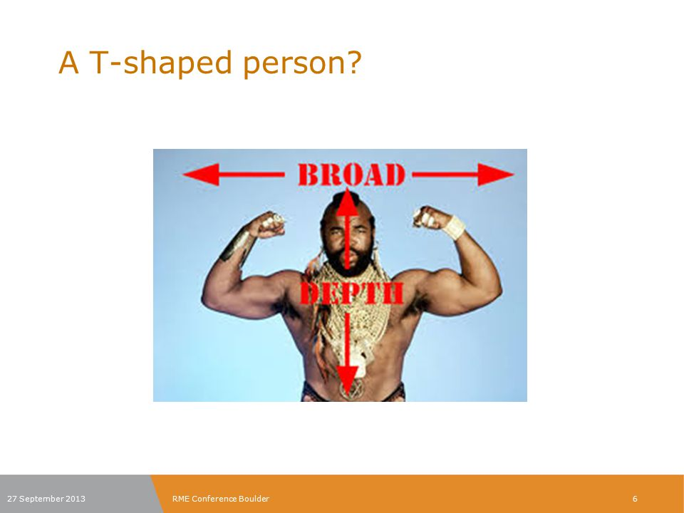 T-shaped persons? 27 September 2013RME Conference Boulder7