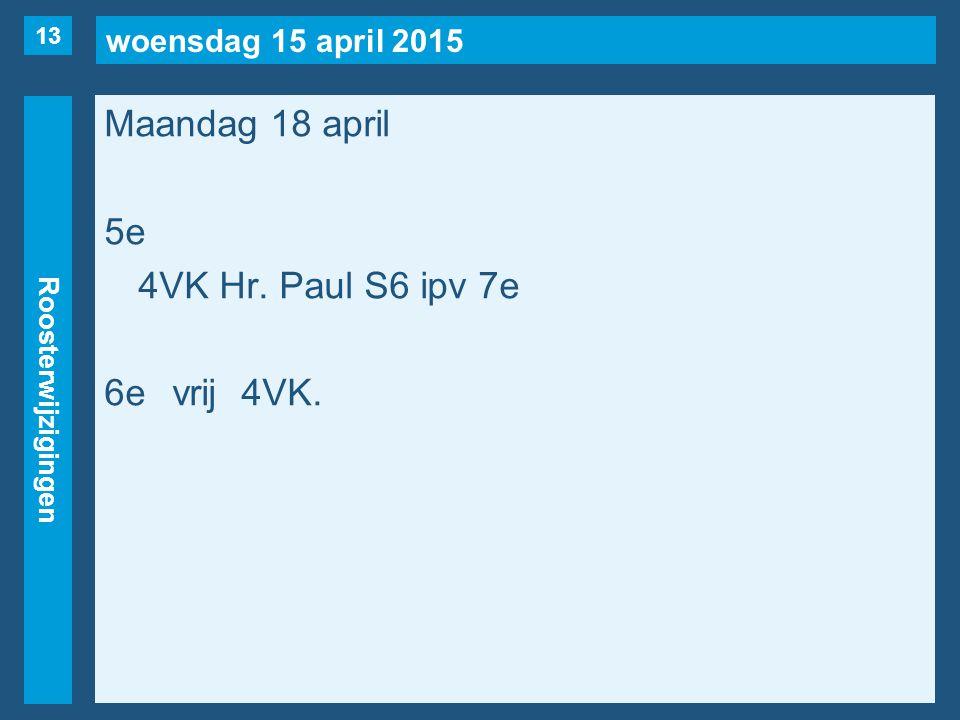 woensdag 15 april 2015 Roosterwijzigingen Maandag 18 april 5e 4VK Hr. Paul S6 ipv 7e 6evrij4VK. 13