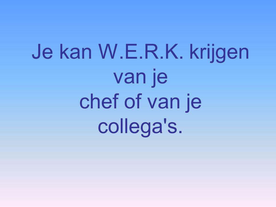Je kan W.E.R.K. krijgen van je chef of van je collega's.