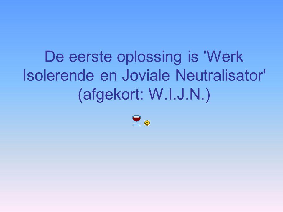 De eerste oplossing is 'Werk Isolerende en Joviale Neutralisator' (afgekort: W.I.J.N.)