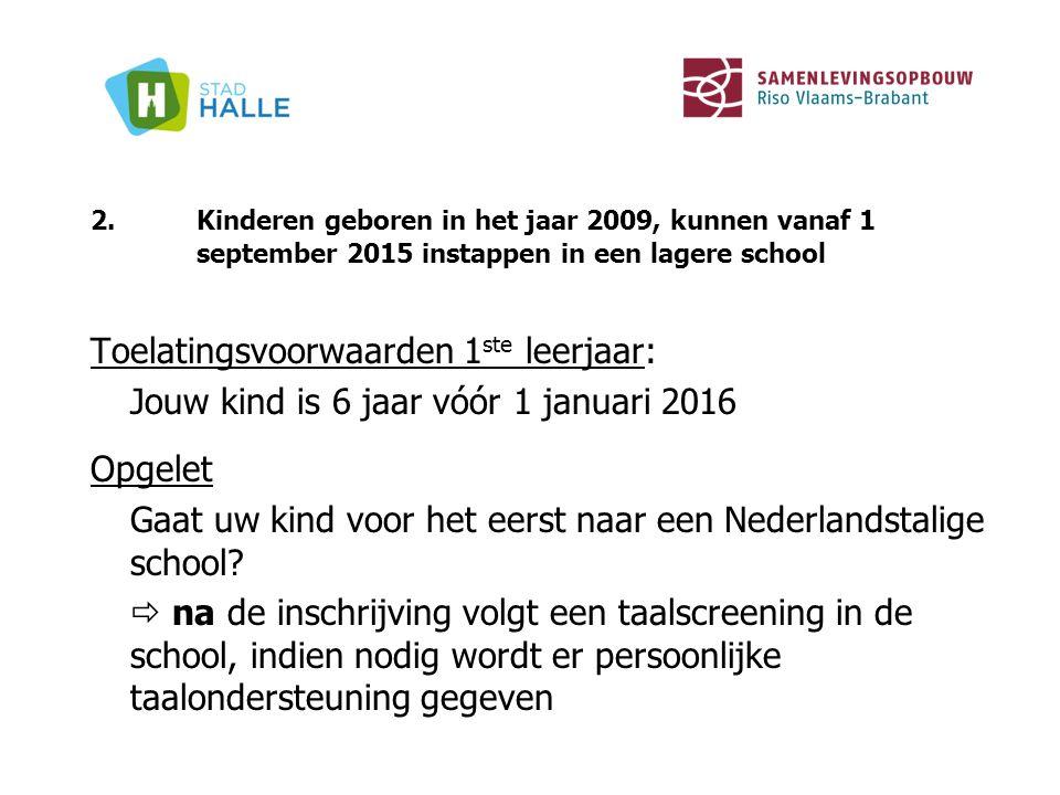 2.Kinderen geboren in het jaar 2009, kunnen vanaf 1 september 2015 instappen in een lagere school Toelatingsvoorwaarden 1 ste leerjaar: Jouw kind is 6
