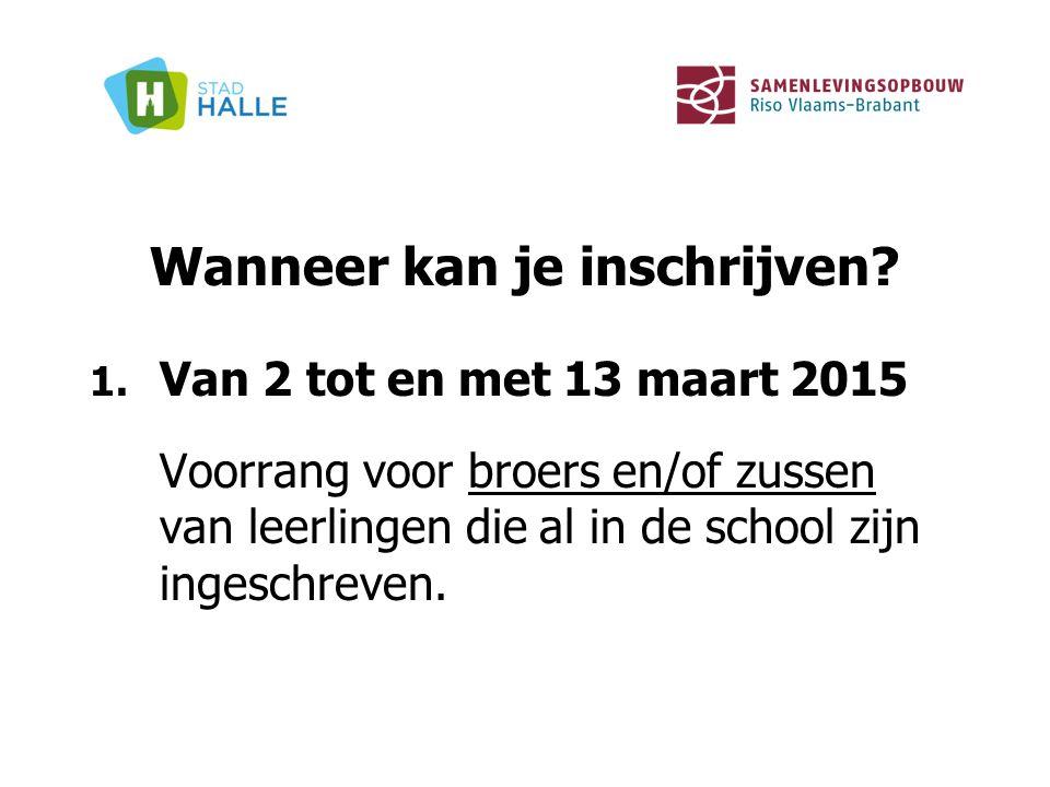 Wanneer kan je inschrijven? 1. Van 2 tot en met 13 maart 2015 Voorrang voor broers en/of zussen van leerlingen die al in de school zijn ingeschreven.