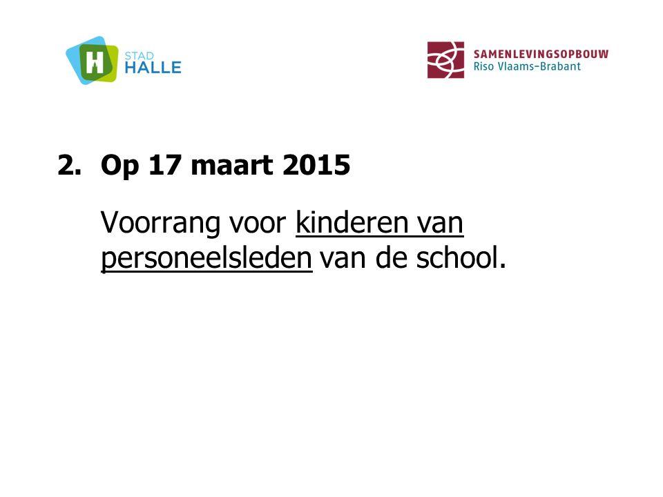 2.Op 17 maart 2015 Voorrang voor kinderen van personeelsleden van de school.
