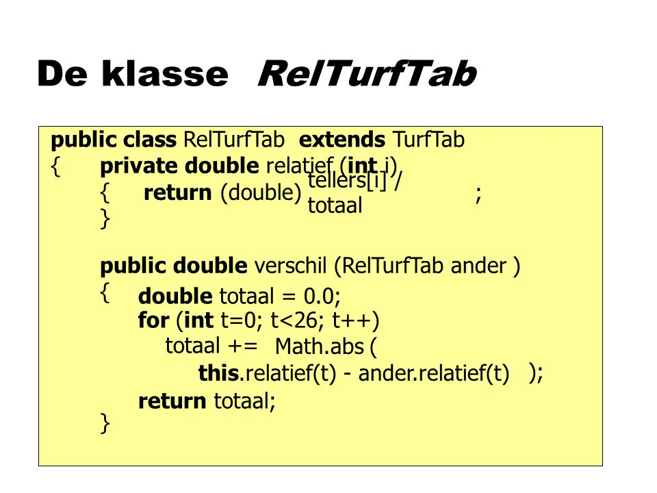 De klasse RelTurfTab public double verschil (RelTurfTab ander ) { } private double relatief (int i) { } public class RelTurfTab extends TurfTab { tellers[i] / totaal (double)return ; this.relatief(t) - ander.relatief(t) for (int t=0; t<26; t++) totaal += Math.abs ( ); double totaal = 0.0; return totaal;