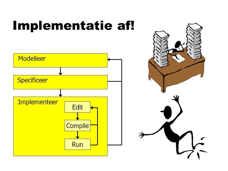Implementatie af! Implementeer Edit Compile Run Specificeer Modelleer